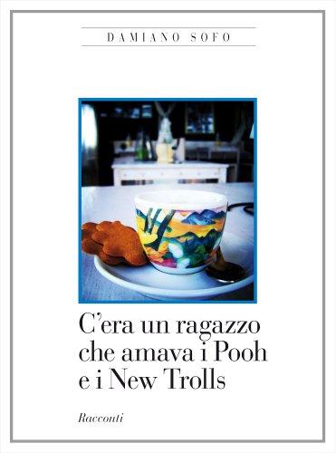 C'era un ragazzo che amava i Pooh e i New Trolls (Italian Edition)