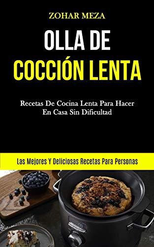 Olla De Cocción Lenta: Recetas de cocina lenta para hacer en casa sin dificultad (Las mejores y deliciosas recetas para personas)