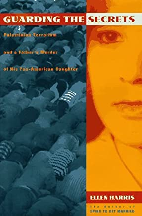 Guarding the Secrets: Palestinian Terrorism and a Fathers Murder of His Too-American Daughter by Ellen Harris (1995-04-03)