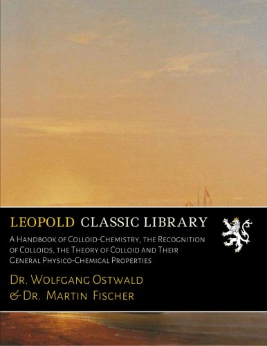 A Handbook of Colloid-Chemistry, the Recognition of Colloids, the Theory of Colloid and Their General Physico-Chemical Properties