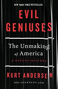 Evil Geniuses: The Unmaking of America: A Recent History by [Kurt Andersen]