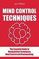 Mind Control Techniques: The Essential guide to Manipulation Techniques, Mind Control and Brainwashing.