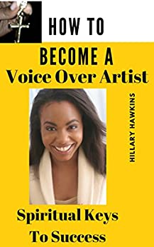 How To Become A Voice Over Artist: Spiritual Keys to Success by [Hillary Hawkins]