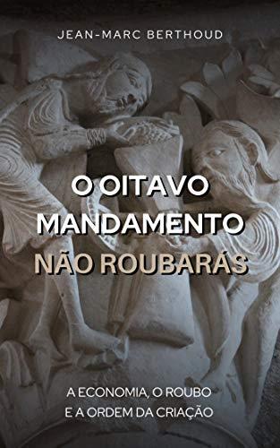 O Oitavo Mandamento, Não Roubarás: A economia, o roubo e a ordem da criação (Portuguese Edition)