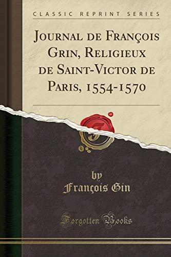 Journal de François Grin, Religieux de Saint-Victor de Paris, 1554-1570 (Classic Reprint)