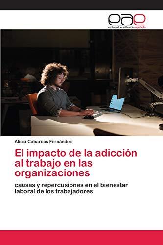 El impacto de la adicción al trabajo en las organizaciones: causas y repercusiones en el bienestar laboral de los trabajadores