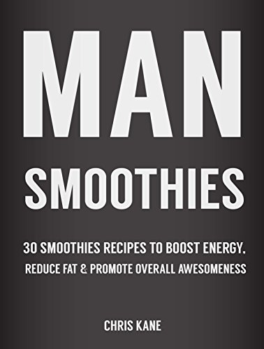 Man Smoothies: 30 Smoothie recipes to boost energy, reduce fat And promote overall awesomeness by [Chris Kane]