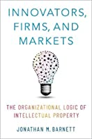 Innovators, Firms, and Markets: The Organizational Logic of Intellectual Property