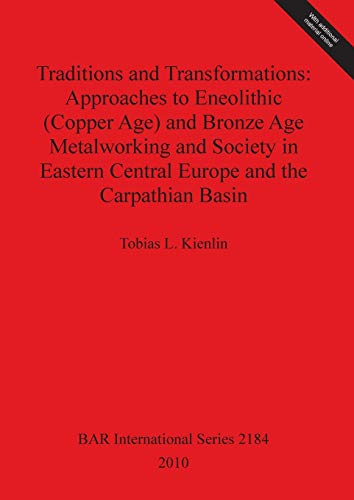 Traditions and Transformations: Approaches to Eneolithic (Copper Age) and Bronze Age Metalworking and Society in Eastern Central Europe and the Carpathian Basin (BAR International)