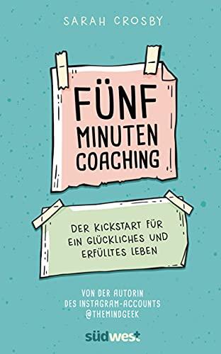 Fünf-Minuten-Coaching: Der Kickstart für ein glückliches und erfülltes Leben