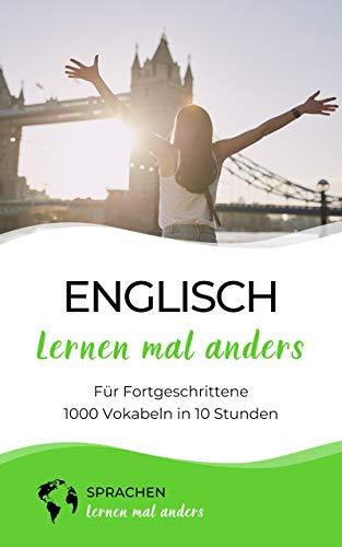 Englisch lernen mal anders für Fortgeschrittene - 1000 Vokabeln in 10 Stunden: Langfristiges Merken von 1000 fortgeschrittenen Vokabeln mit innovativen Gedächtnistechniken