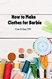 How to Make Clothes for Barbie: Cute & Easy DIY: DIY Clothes (English Edition)