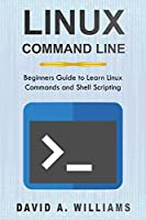 Linux Command Line: Beginners Guide to Learn Linux Commands and Shell Scripting Front Cover