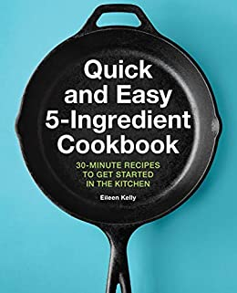 Quick and Easy 5-Ingredient Cookbook: 30-Minute Recipes to Get Started in the Kitchen by [Eileen Kelly]
