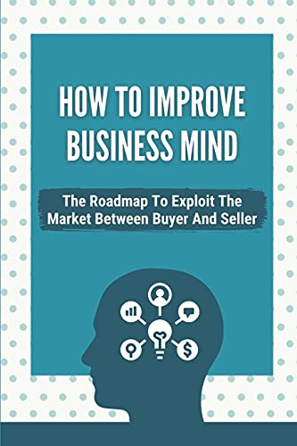 How To Improve Business Mind: The Roadmap To Exploit The Market Between Buyer And Seller: How To Become An Entrepreneur