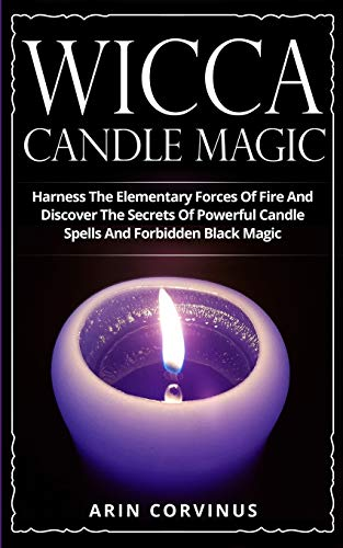 Wicca Candle Magic: Harness The Elementary Forces Of Fire And Discover The Secrets Of Powerful Candle Spells And Forbidden Black Magic