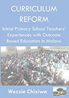 Curriculum Reform: Initial Primary School Curriculum and Assessment Reform Experiences in Malawi