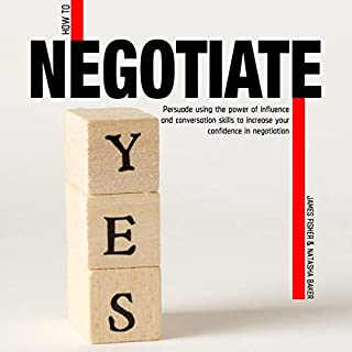 How to Negotiate     Persuade Using the Power of Influence and Conversation Skills to Increase Your Confidence in Negotiation              By:                                                                                                                                 Natasha Baker,                                                                                        James Fisher                               Narrated by:                                                                                                                                 Claire De Cleene Neigenfind                      Length: 3 hrs and 54 mins     17 ratings     Overall 4.9