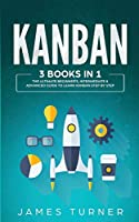Kanban: 3 Books in 1 - The Ultimate Beginner's, Intermediate & Advanced Guide to Learn Kanban Step by Step