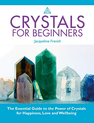 Crystals For Beginners: The Essential Guide To The Power Of Crystals For Happiness, Love And Wellbeing