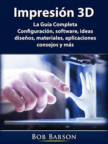 Impresión 3D: La Guía Completa: Configuración, software, ideas, diseños, materiales, aplicaciones,…