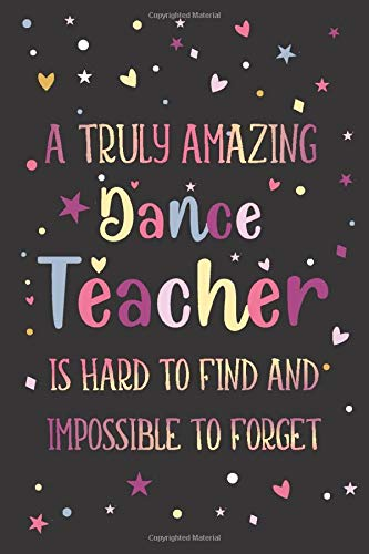 Dance: Teacher Appreciation and Thank You Notebook: A Truly Amazing Dance Teacher Is Hard To Find And Impossible To Forget (A Gi