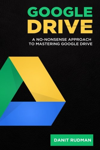 Google Drive: A No Nonsense Approach to Mastering Google Drive (Google, Google Docs, Cloud Storage, File Backup, Picture Storage, Video Storage, ... Secure Storage, Music Storage) (Volume 1)