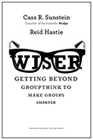 Wiser: Getting Beyond Groupthink to Make Groups Smarter
