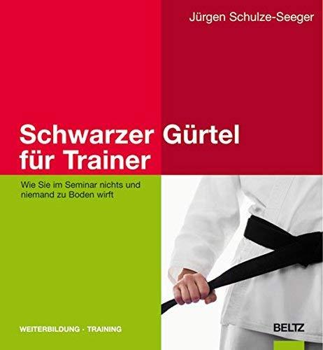 Schwarzer Gürtel für Trainer: Wie Sie im Seminar nichts und niemand zu Boden wirft by Jürgen Schulze-Seeger(10. August 2009)