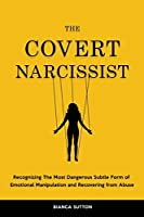 The Covert Narcissist: Recognizing The Most Dangerous Subtle Form of Emotional Manipulation and Recovering from Abuse
