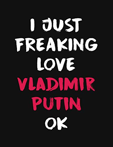 I Just Freaking Love Vladimir Putin Ok: Vladimir Putin Merch Notebook Journal Gift With 100 Blank Lined Pages Format 8.5x11 Inches