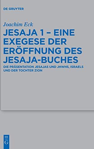 Jesaja 1 - Eine Exegese der Eröffnung des Jesaja-Buches: Die Präsentation Jesajas und JHWHs, Israels und der Tochter Zion (Beihefte zur Zeitschrift ... Wissenschaft, 473, Band 473)