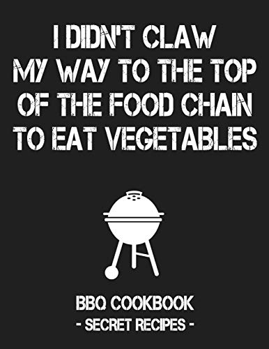 I Didn't Claw My Way To The Top Of The Food Chain To Eat Vegetables: BBQ Cookbook - Secret Recipes For Men