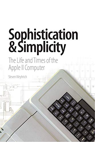 Sophistication & Simplicity: The Life and Times of the Apple II Computer by [Weyhrich  Steven]