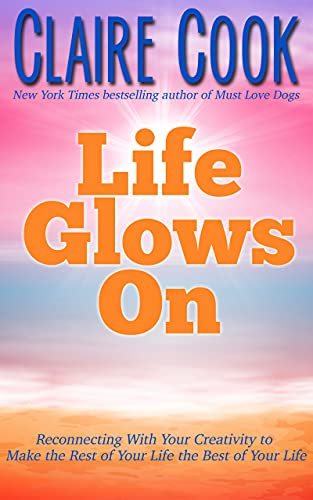 Life Glows On: Reconnecting With Your Creativity to Make the Rest of Your Life the Best of Your Life