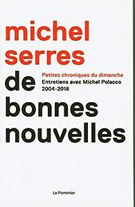De bonnes nouvelles : Petites chroniques du dimanche. 2004-2018 par Michel Serres