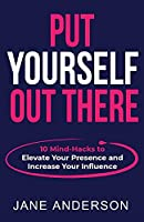 Put Yourself Out there: 10 Mind-Hacks to Elevate Your Presence and Increase Your Influence