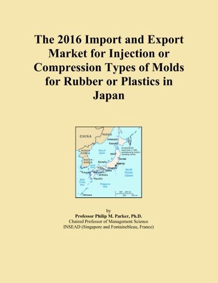段階震える権限を与えるThe 2016 Import and Export Market for Injection or Compression Types of Molds for Rubber or Plastics in Japan