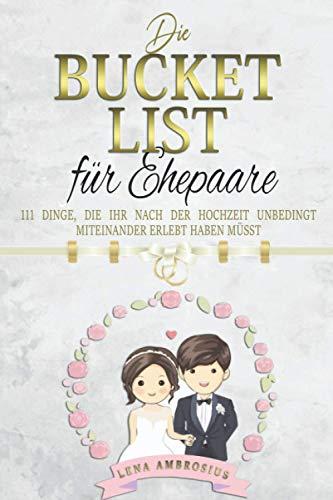 Die Bucket List für Ehepaare: 111 Dinge, die ihr unbedingt nach der Hochzeit miteinander erlebt haben müsst