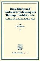 Besiedelung und Wirtschaftsverfassung des Thueringer Waldes i. e. S.: Eine historisch-volkswirtschaftliche Studie. (Staats- und sozialwissenschaftliche Forschungen 179).