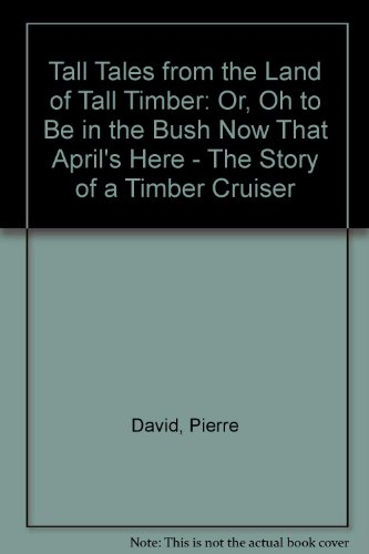 Tall Tales from the Land of Tall Timber: Or, Oh to Be in the Bush Now That April\'s Here - The Story of a Timber Cruiser