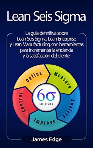 Lean Seis Sigma: La guía definitiva sobre Lean Seis Sigma, Lean Enterprise y Lean Manufacturing, con herramientas para incrementar la eficiencia y la satisfacción del cliente (Spanish Edition)