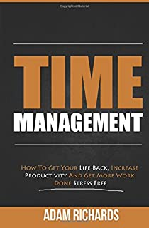Time Management: How to Get Your Life Back, Increase Productivity and Get More Work Done Stress Free