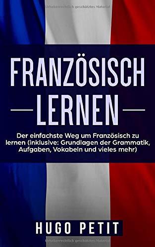 Französisch lernen: Der einfachste Weg um Französisch zu lernen (inklusive: Grundlagen der Grammatik, Aufgaben, Vokabeln und vieles mehr)