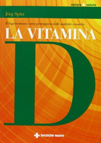 La vitamina D. Il superormone: come proteggersi dalle malattie croniche