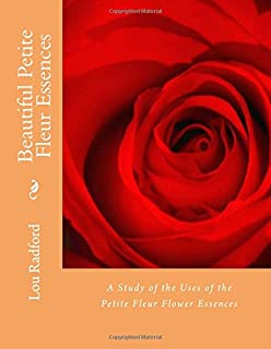 Beautiful Petite Fleur Essences: A Study of the Uses of the Petite Fleur Flower Essences