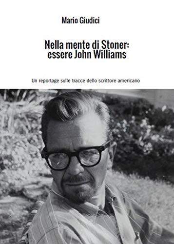 Nella mente di Stoner: essere John Williams: Un reportage sulle tracce dello scrittore americano (Italian Edition)