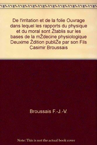 De l'irritation et de la folie Ouvrage dans lequel les rapports du physique et du moral sont établis sur les bases de la médecine physiologique Deuxième édition publiée par son Fils Casimir Broussais