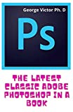 The Latest Classic Adobe Photoshop In A Book: The Easy & Best Way To Do The Things you want to Do Right Now (English Edition)