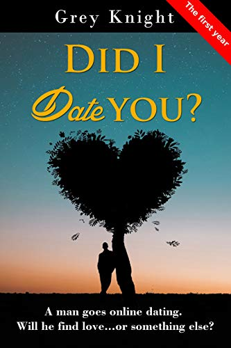 Book: Did I date you? - The First Year - A man goes online dating. Will he find love or something else? by Grey Knight